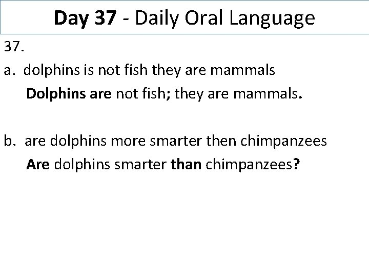 Day 37 - Daily Oral Language 37. a. dolphins is not fish they are