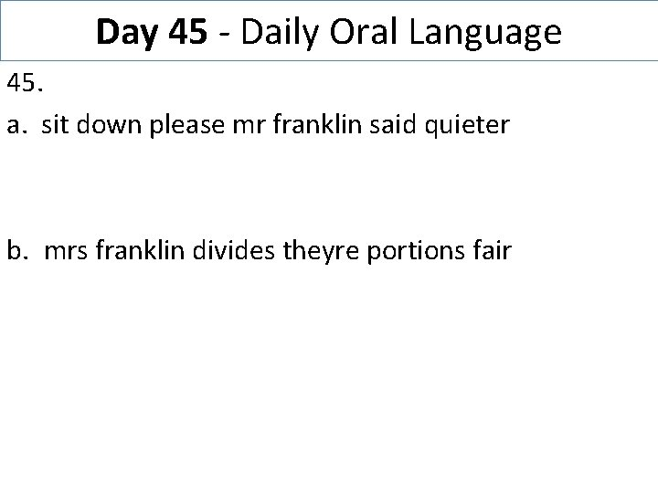 Day 45 - Daily Oral Language 45. a. sit down please mr franklin said
