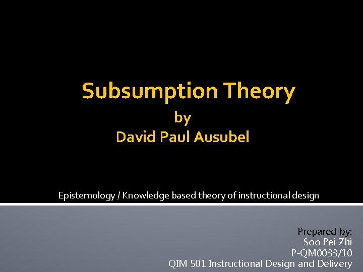 Subsumption Theory by David Paul Ausubel Epistemology / Knowledge based theory of instructional design