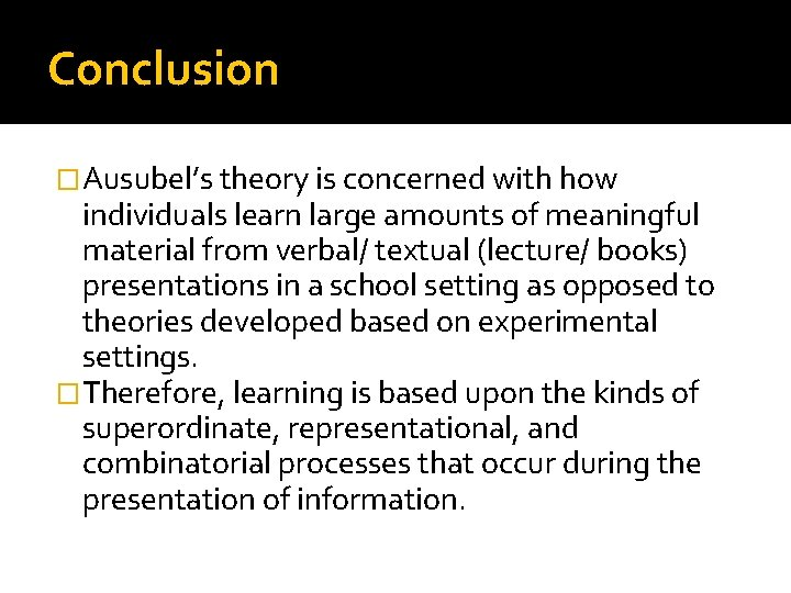 Conclusion �Ausubel's theory is concerned with how individuals learn large amounts of meaningful material