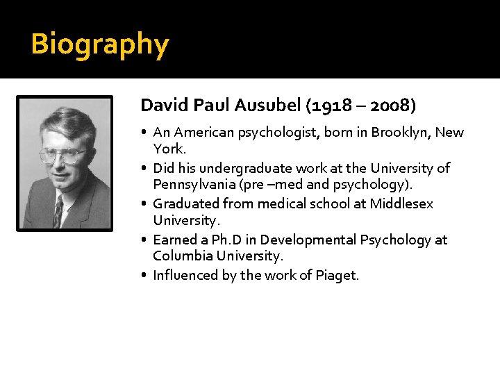 Biography David Paul Ausubel (1918 – 2008) • An American psychologist, born in Brooklyn,