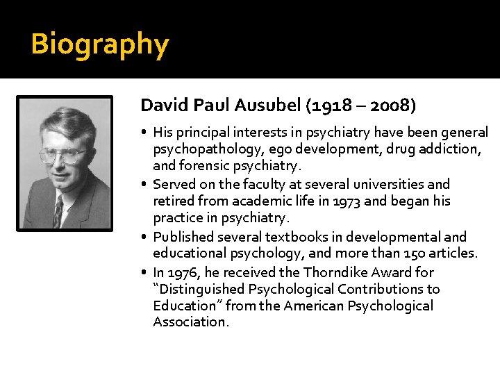 Biography David Paul Ausubel (1918 – 2008) • His principal interests in psychiatry have
