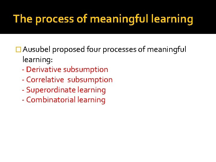The process of meaningful learning � Ausubel proposed four processes of meaningful learning: -