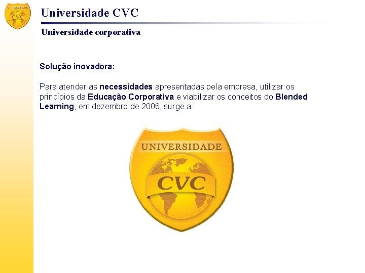 Universidade CVC Universidade corporativa Solução inovadora: Para atender as necessidades apresentadas pela empresa, utilizar