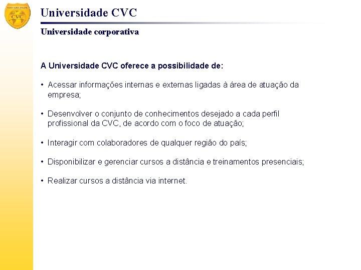 Universidade CVC Universidade corporativa A Universidade CVC oferece a possibilidade de: • Acessar informações