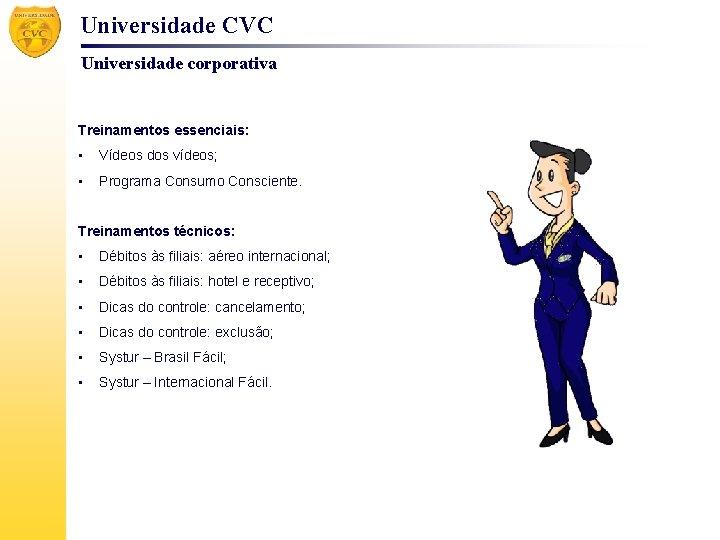 Universidade CVC Universidade corporativa Treinamentos essenciais: • Vídeos dos vídeos; • Programa Consumo Consciente.