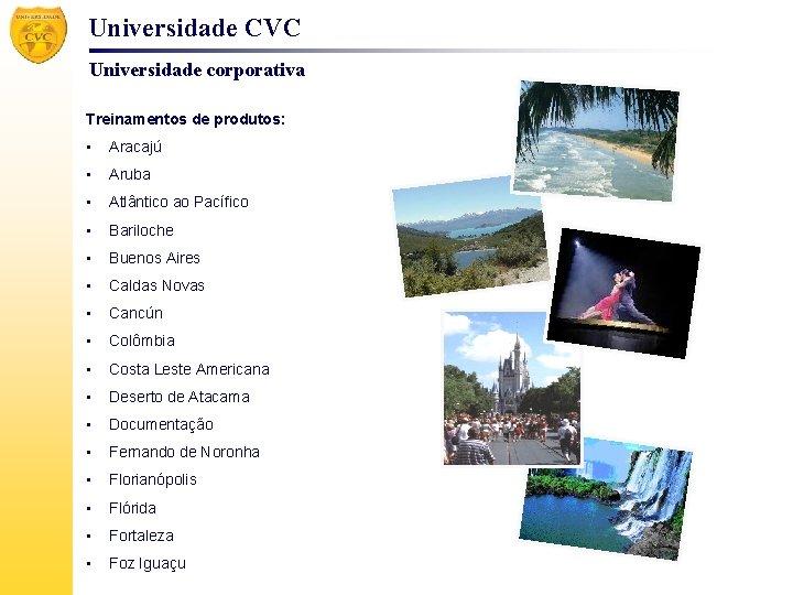 Universidade CVC Universidade corporativa Treinamentos de produtos: • Aracajú • Aruba • Atlântico ao