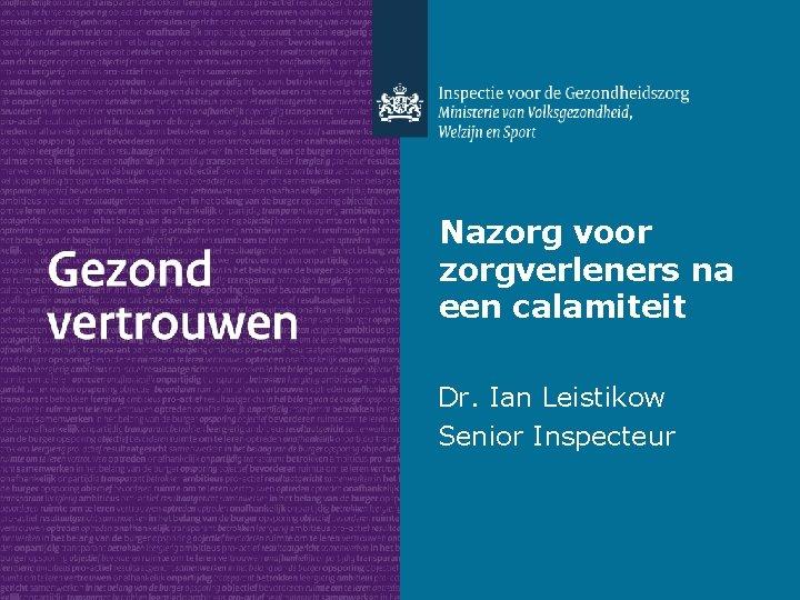 Nazorg voor zorgverleners na een calamiteit Dr. Ian Leistikow Senior Inspecteur