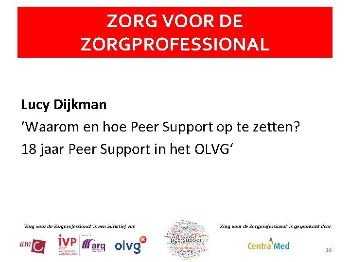 ZORG VOOR DE ZORGPROFESSIONAL Lucy Dijkman 'Waarom en hoe Peer Support op te zetten?