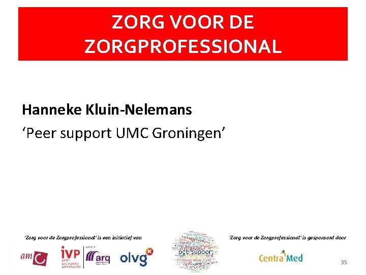 ZORG VOOR DE ZORGPROFESSIONAL Hanneke Kluin-Nelemans 'Peer support UMC Groningen' 'Zorg voor de Zorgprofessional'