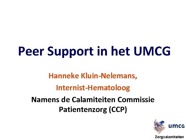 Peer Support in het UMCG Hanneke Kluin-Nelemans, Internist-Hematoloog Namens de Calamiteiten Commissie Patientenzorg (CCP)