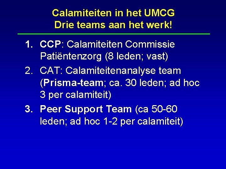 Calamiteiten in het UMCG Drie teams aan het werk! 1. CCP: Calamiteiten Commissie Patiëntenzorg