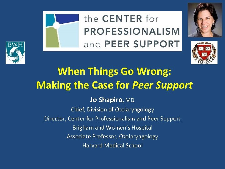 When Things Go Wrong: Making the Case for Peer Support Jo Shapiro, MD Chief,