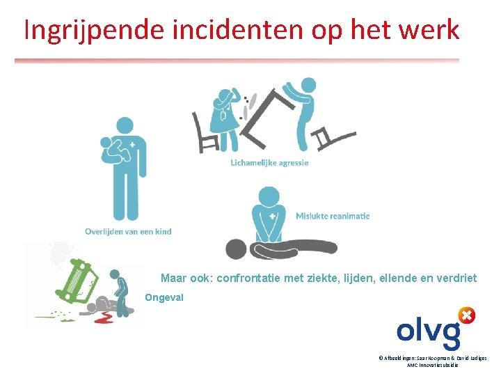 Ingrijpende incidenten op het werk Maar ook: confrontatie met ziekte, lijden, ellende en verdriet