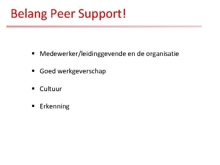 Belang Peer Support! § Medewerker/leidinggevende en de organisatie § Goed werkgeverschap § Cultuur §