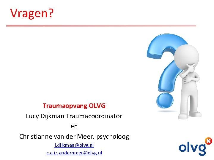 Vragen? Traumaopvang OLVG Lucy Dijkman Traumacoördinator en Christianne van der Meer, psycholoog l. dijkman@olvg.