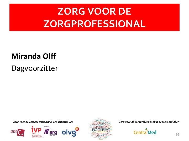 ZORG VOOR DE ZORGPROFESSIONAL Miranda Olff Dagvoorzitter 'Zorg voor de Zorgprofessional' is een initiatief