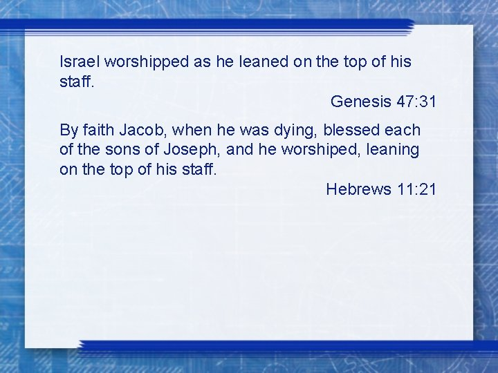 Israel worshipped as he leaned on the top of his staff. Genesis 47: 31