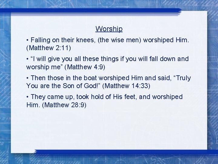 Worship • Falling on their knees, (the wise men) worshiped Him. (Matthew 2: 11)
