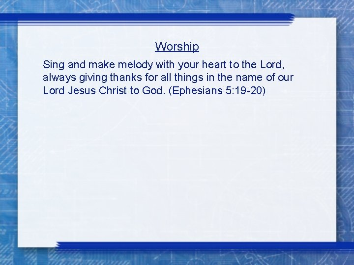 Worship Sing and make melody with your heart to the Lord, always giving thanks