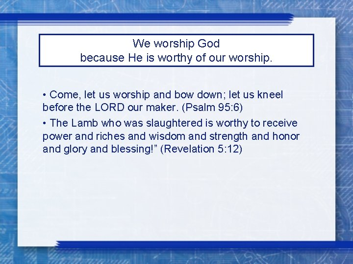 We worship God because He is worthy of our worship. • Come, let us