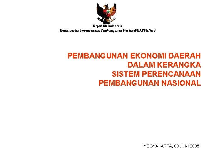 Republik Indonesia Kementerian Perencanaan Pembangunan Nasional/BAPPENAS PEMBANGUNAN EKONOMI DAERAH DALAM KERANGKA SISTEM PERENCANAAN PEMBANGUNAN