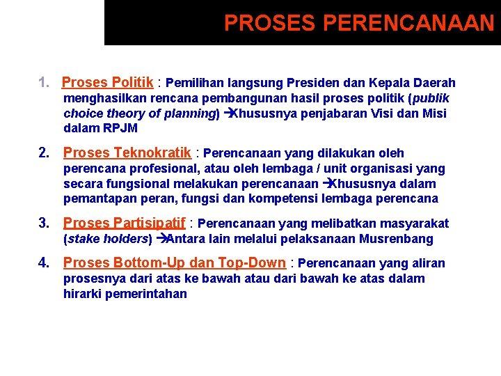 PROSES PERENCANAAN 1. Proses Politik : Pemilihan langsung Presiden dan Kepala Daerah menghasilkan rencana