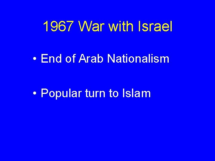 1967 War with Israel • End of Arab Nationalism • Popular turn to Islam