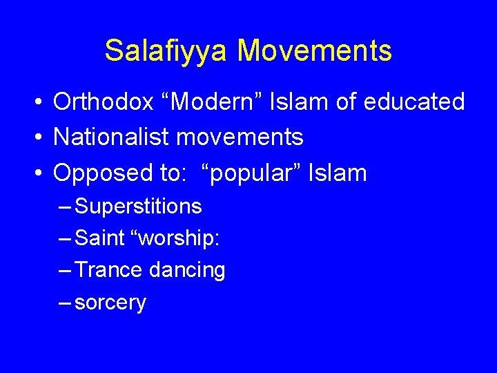 "Salafiyya Movements • Orthodox ""Modern"" Islam of educated • Nationalist movements • Opposed to:"