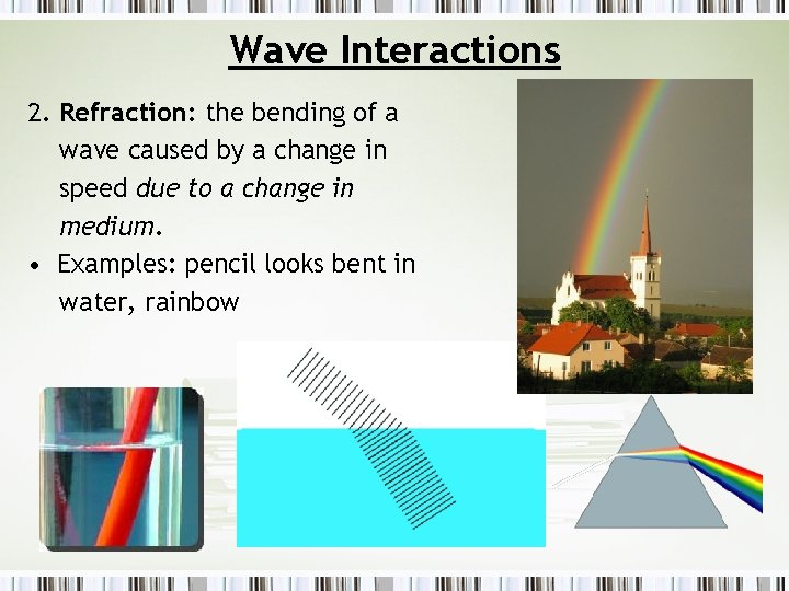 Wave Interactions 2. Refraction: the bending of a wave caused by a change in