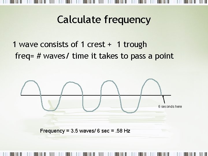 Calculate frequency 1 wave consists of 1 crest + 1 trough freq= # waves/
