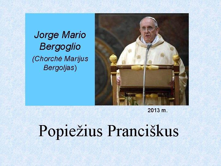 Jorge Mario Bergoglio (Chorchė Marijus Bergoljas) 2013 m. Popiežius Pranciškus