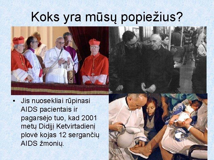 Koks yra mūsų popiežius? • Jis nuosekliai rūpinasi AIDS pacientais ir pagarsėjo tuo, kad