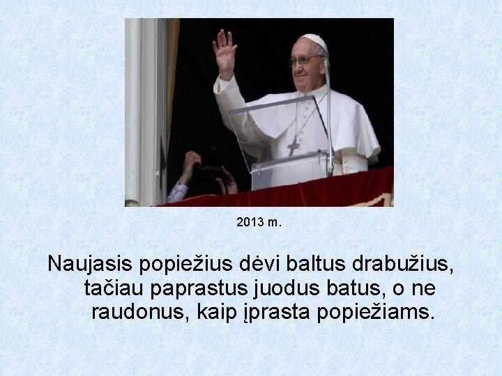 2013 m. Naujasis popiežius dėvi baltus drabužius, tačiau paprastus juodus batus, o ne raudonus,