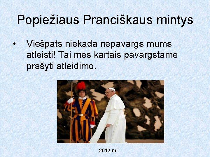 Popiežiaus Pranciškaus mintys • Viešpats niekada nepavargs mums atleisti! Tai mes kartais pavargstame prašyti