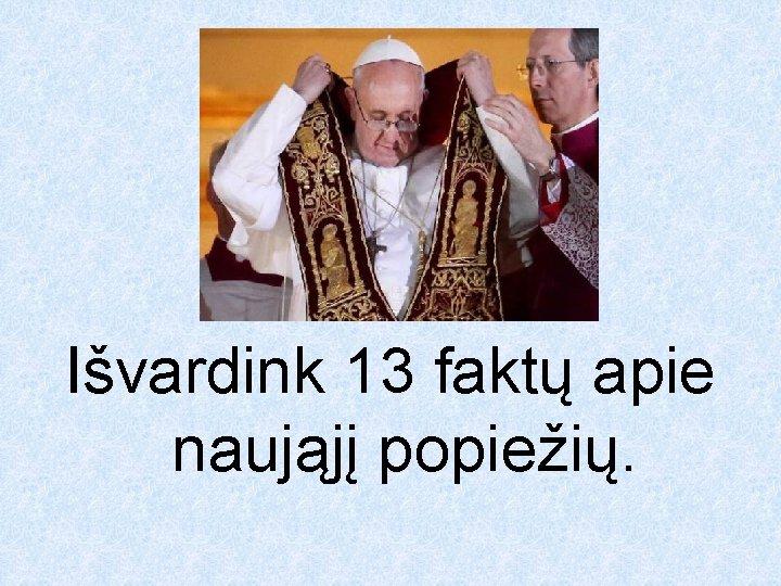 Išvardink 13 faktų apie naująjį popiežių.