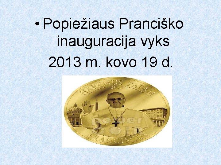 • Popiežiaus Pranciško inauguracija vyks 2013 m. kovo 19 d.
