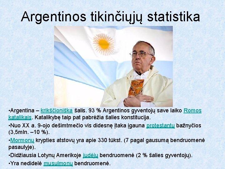 Argentinos tikinčiųjų statistika • Argentina – krikščioniška šalis. 93 % Argentinos gyventojų save laiko