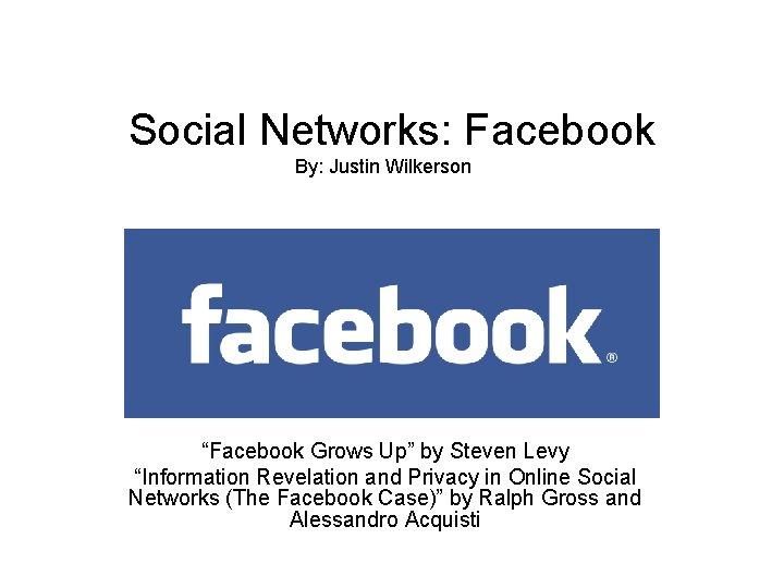 """Social Networks: Facebook By: Justin Wilkerson """"Facebook Grows Up"""" by Steven Levy """"Information Revelation"""