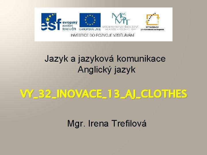 Jazyk a jazyková komunikace Anglický jazyk VY_32_INOVACE_13_AJ_CLOTHES Mgr. Irena Trefilová