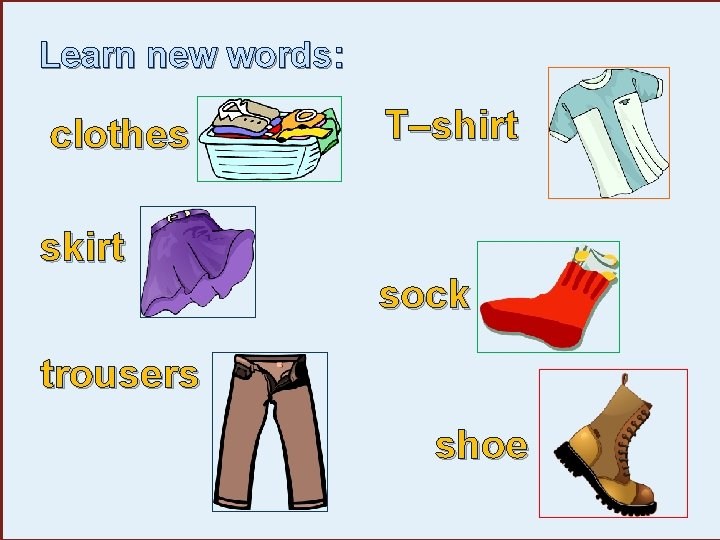 Learn new words: clothes T–shirt skirt sock trousers shoe