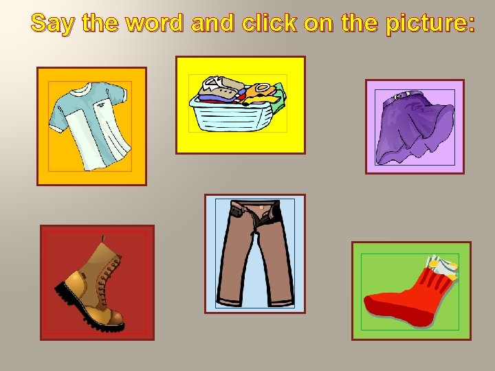 Say the word and click on the picture: T–shirt clothes skirt trousers sock shoe