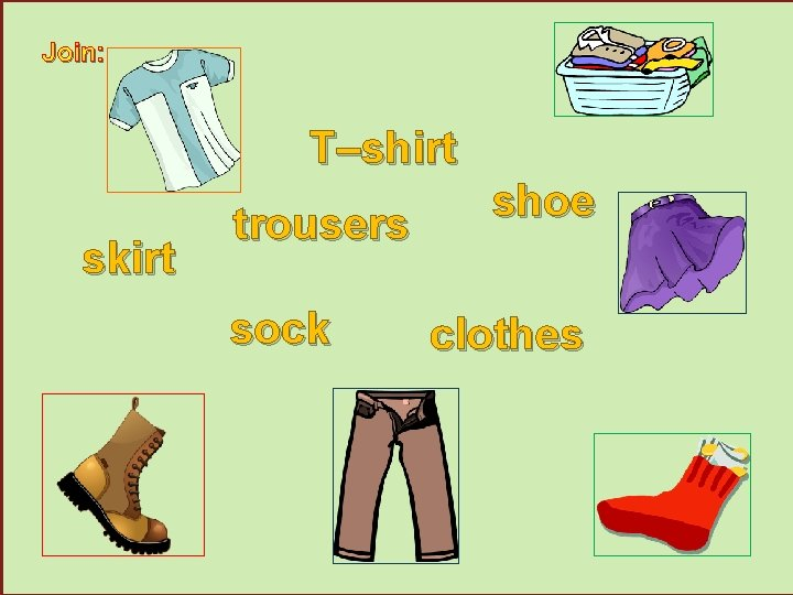 Join: T–shirt skirt trousers sock shoe clothes
