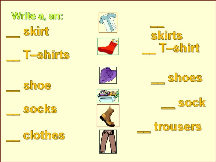 Write a, an: __ skirt __ T–shirts __ shoe __ socks __ clothes __