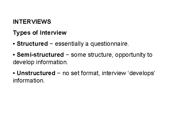 INTERVIEWS Types of Interview • Structured − essentially a questionnaire. • Semi-structured − some