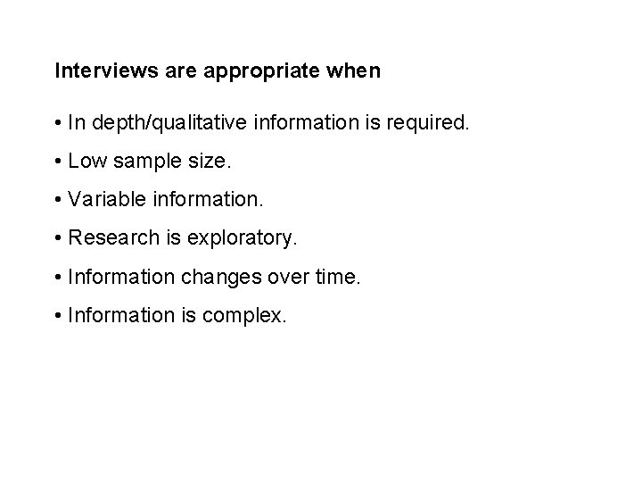 Interviews are appropriate when • In depth/qualitative information is required. • Low sample size.