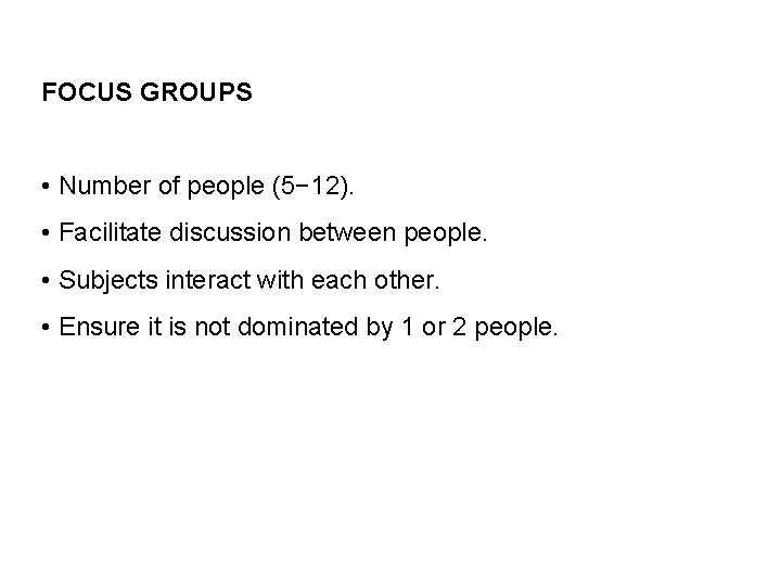 FOCUS GROUPS • Number of people (5− 12). • Facilitate discussion between people. •