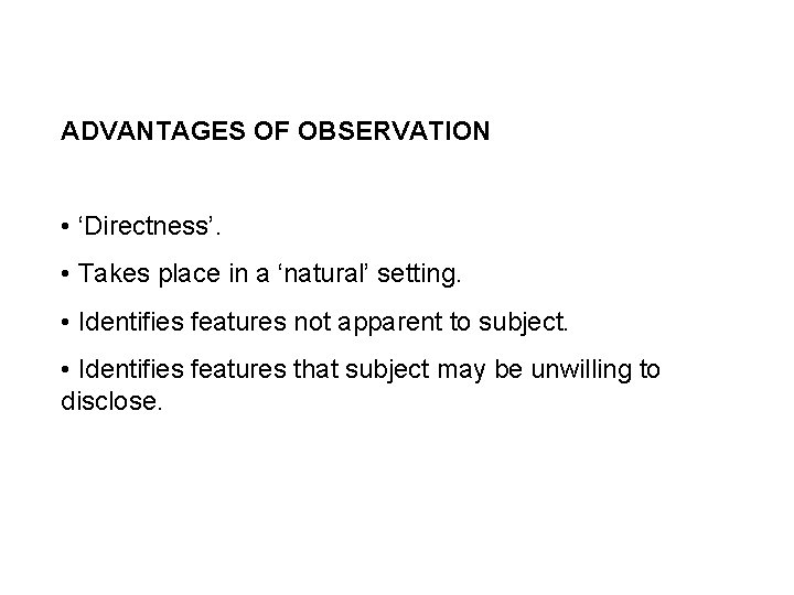 ADVANTAGES OF OBSERVATION • 'Directness'. • Takes place in a 'natural' setting. • Identifies