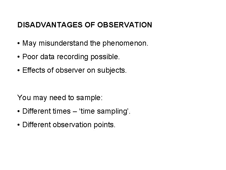 DISADVANTAGES OF OBSERVATION • May misunderstand the phenomenon. • Poor data recording possible. •