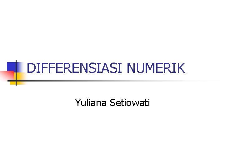 DIFFERENSIASI NUMERIK Yuliana Setiowati
